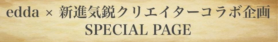 edda × 新進気鋭クリエイターコラボ企画 SPECIAL PAGE